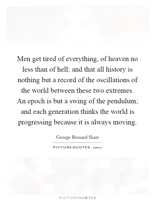 Men get tired of everything, of heaven no less than of hell; and that all history is nothing but a record of the oscillations of the world between these two extremes. An epoch is but a swing of the pendulum; and each generation thinks the world is progressing because it is always moving Picture Quote #1