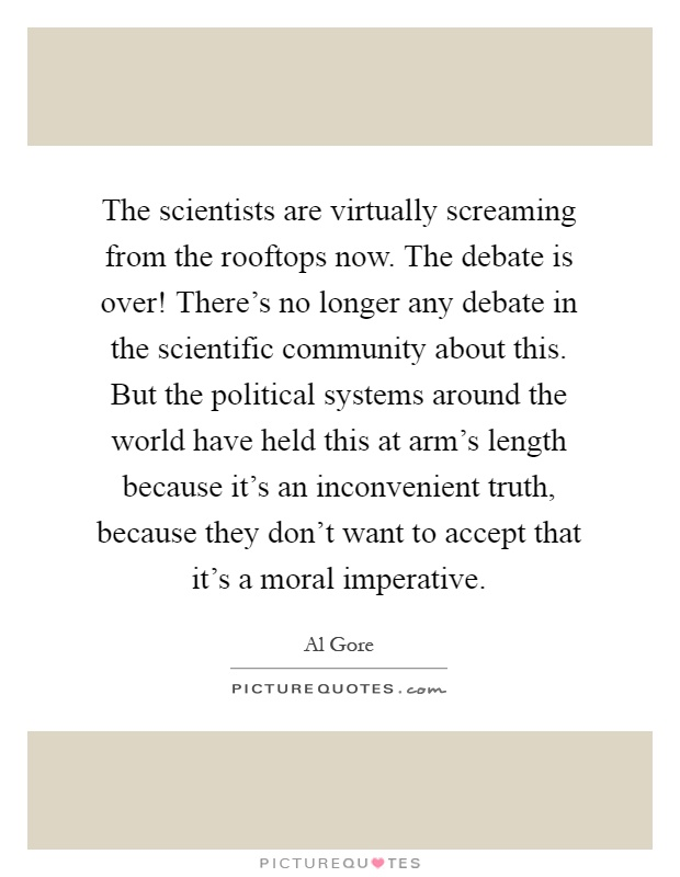 The scientists are virtually screaming from the rooftops now. The debate is over! There's no longer any debate in the scientific community about this. But the political systems around the world have held this at arm's length because it's an inconvenient truth, because they don't want to accept that it's a moral imperative Picture Quote #1