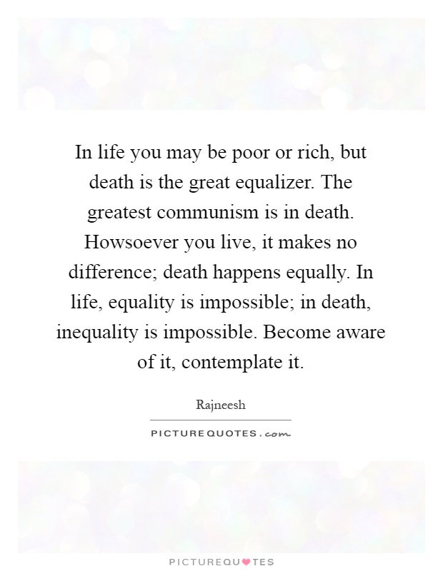 In life you may be poor or rich, but death is the great equalizer. The greatest communism is in death. Howsoever you live, it makes no difference; death happens equally. In life, equality is impossible; in death, inequality is impossible. Become aware of it, contemplate it Picture Quote #1
