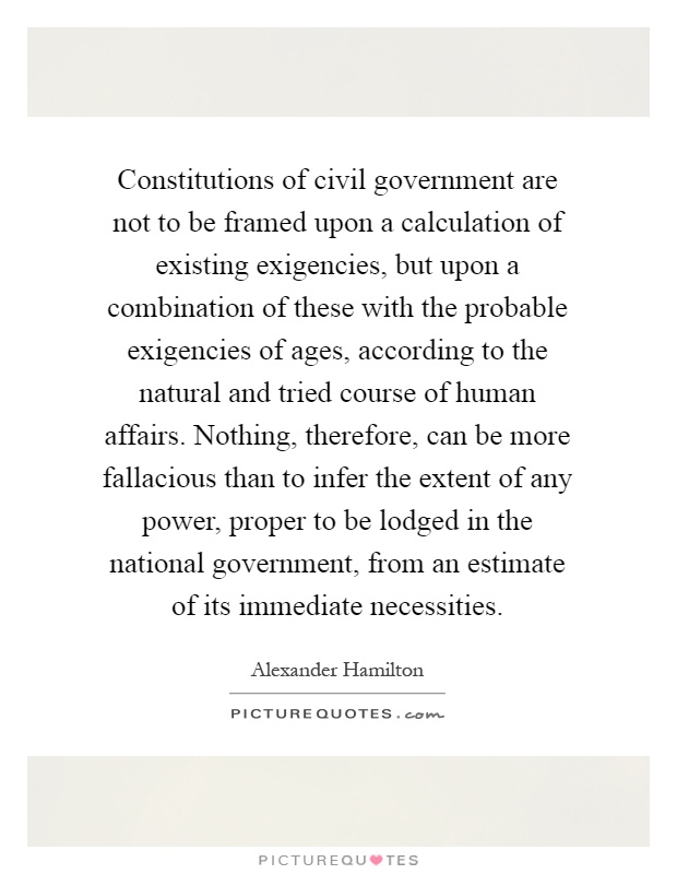 Constitutions of civil government are not to be framed upon a calculation of existing exigencies, but upon a combination of these with the probable exigencies of ages, according to the natural and tried course of human affairs. Nothing, therefore, can be more fallacious than to infer the extent of any power, proper to be lodged in the national government, from an estimate of its immediate necessities Picture Quote #1