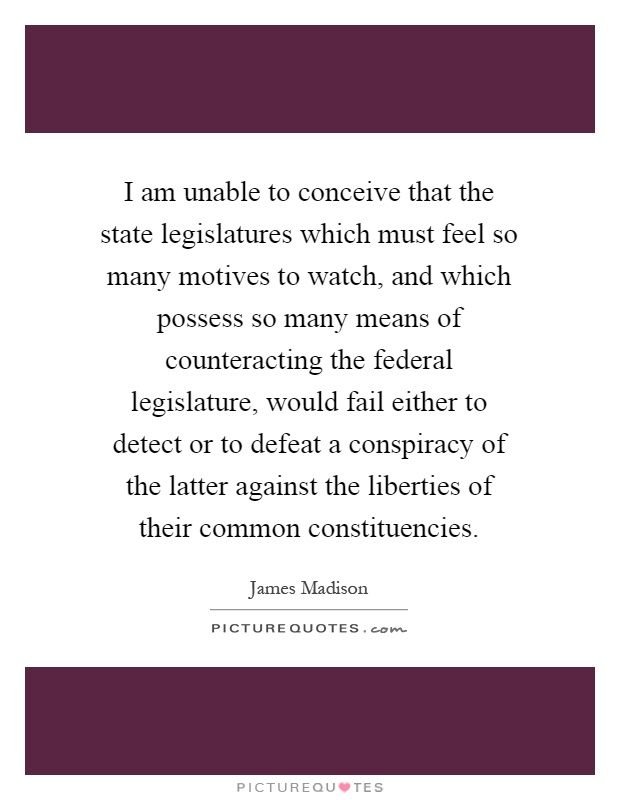 I am unable to conceive that the state legislatures which must feel so many motives to watch, and which possess so many means of counteracting the federal legislature, would fail either to detect or to defeat a conspiracy of the latter against the liberties of their common constituencies Picture Quote #1