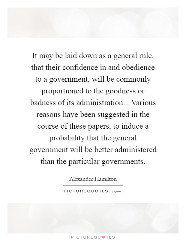 It may be laid down as a general rule, that their confidence in and obedience to a government, will be commonly proportioned to the goodness or badness of its administration... Various reasons have been suggested in the course of these papers, to induce a probability that the general government will be better administered than the particular governments Picture Quote #1