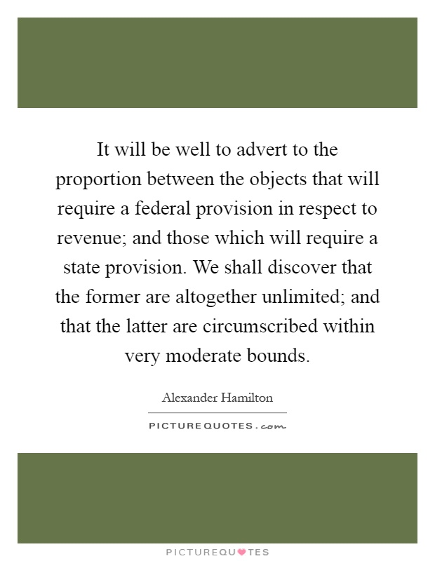 It will be well to advert to the proportion between the objects that will require a federal provision in respect to revenue; and those which will require a state provision. We shall discover that the former are altogether unlimited; and that the latter are circumscribed within very moderate bounds Picture Quote #1