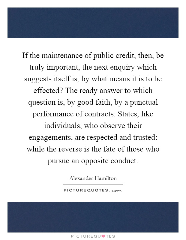 If the maintenance of public credit, then, be truly important, the next enquiry which suggests itself is, by what means it is to be effected? The ready answer to which question is, by good faith, by a punctual performance of contracts. States, like individuals, who observe their engagements, are respected and trusted: while the reverse is the fate of those who pursue an opposite conduct Picture Quote #1