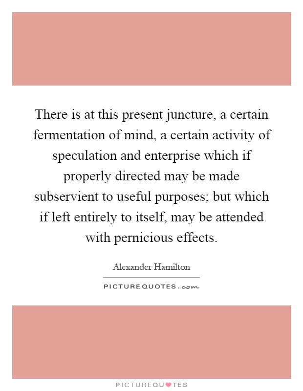 There is at this present juncture, a certain fermentation of mind, a certain activity of speculation and enterprise which if properly directed may be made subservient to useful purposes; but which if left entirely to itself, may be attended with pernicious effects Picture Quote #1