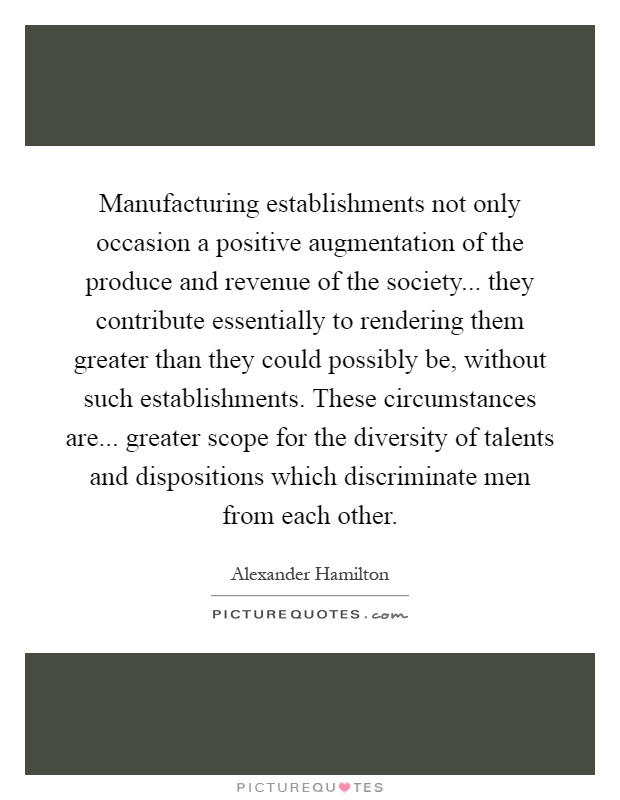 Manufacturing establishments not only occasion a positive augmentation of the produce and revenue of the society... they contribute essentially to rendering them greater than they could possibly be, without such establishments. These circumstances are... greater scope for the diversity of talents and dispositions which discriminate men from each other Picture Quote #1