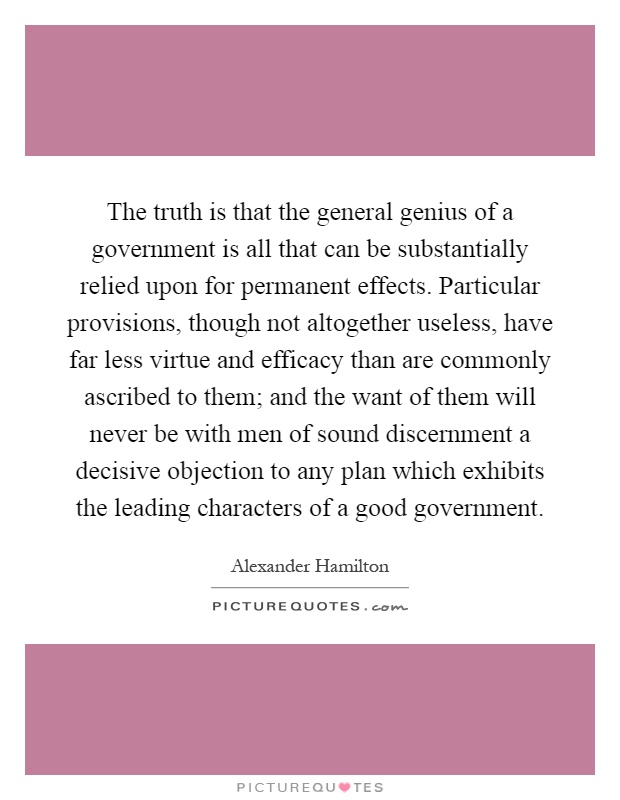 The truth is that the general genius of a government is all that can be substantially relied upon for permanent effects. Particular provisions, though not altogether useless, have far less virtue and efficacy than are commonly ascribed to them; and the want of them will never be with men of sound discernment a decisive objection to any plan which exhibits the leading characters of a good government Picture Quote #1
