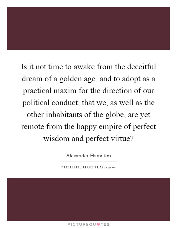 Is it not time to awake from the deceitful dream of a golden age, and to adopt as a practical maxim for the direction of our political conduct, that we, as well as the other inhabitants of the globe, are yet remote from the happy empire of perfect wisdom and perfect virtue? Picture Quote #1