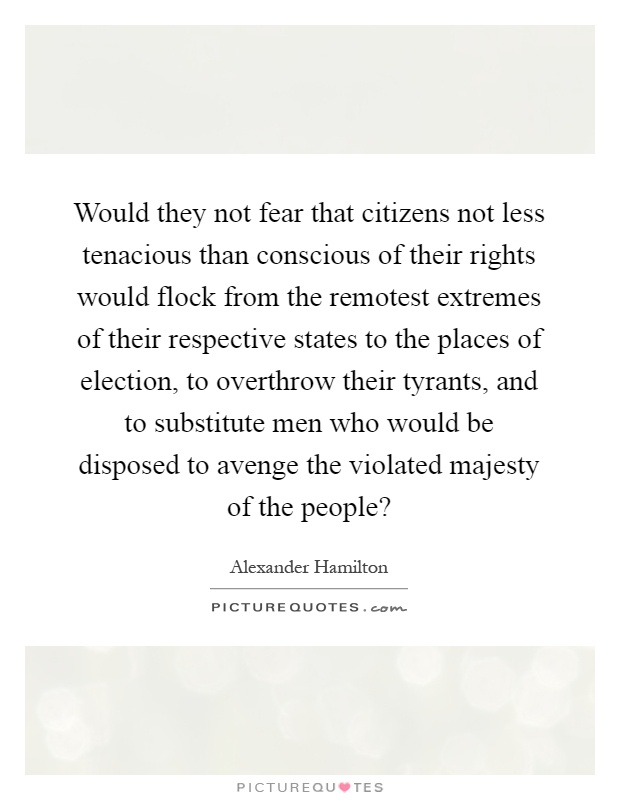Would they not fear that citizens not less tenacious than conscious of their rights would flock from the remotest extremes of their respective states to the places of election, to overthrow their tyrants, and to substitute men who would be disposed to avenge the violated majesty of the people? Picture Quote #1