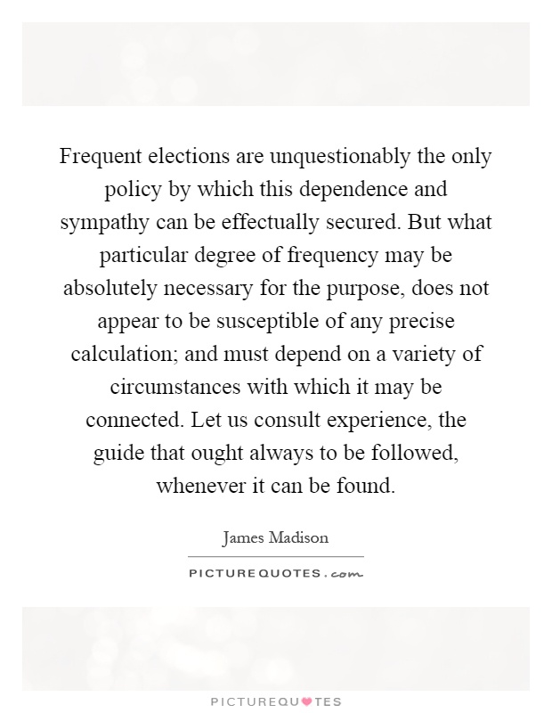 Frequent elections are unquestionably the only policy by which this dependence and sympathy can be effectually secured. But what particular degree of frequency may be absolutely necessary for the purpose, does not appear to be susceptible of any precise calculation; and must depend on a variety of circumstances with which it may be connected. Let us consult experience, the guide that ought always to be followed, whenever it can be found Picture Quote #1