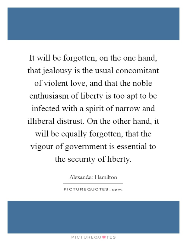 It will be forgotten, on the one hand, that jealousy is the usual concomitant of violent love, and that the noble enthusiasm of liberty is too apt to be infected with a spirit of narrow and illiberal distrust. On the other hand, it will be equally forgotten, that the vigour of government is essential to the security of liberty Picture Quote #1