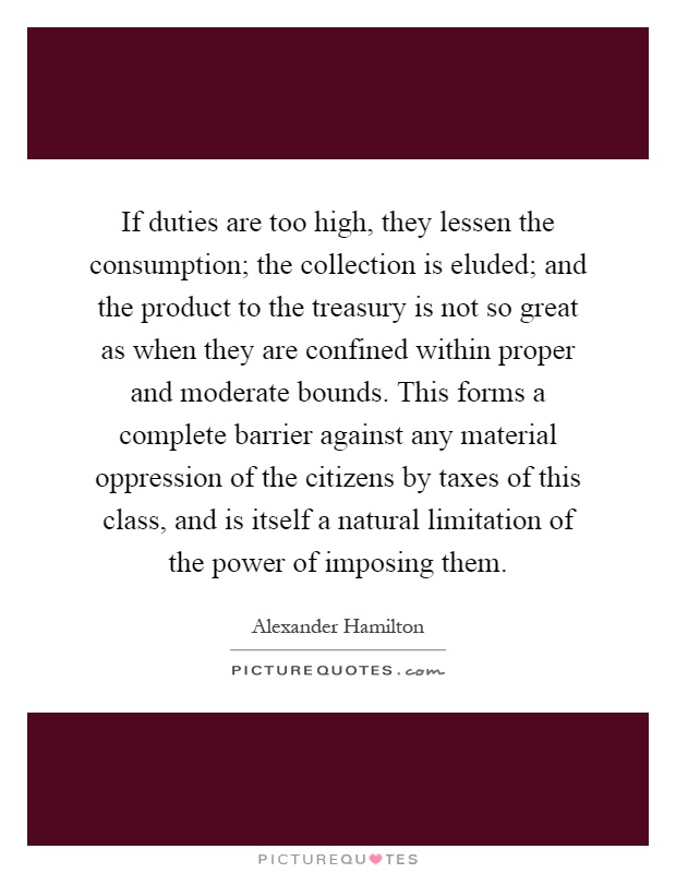 If duties are too high, they lessen the consumption; the collection is eluded; and the product to the treasury is not so great as when they are confined within proper and moderate bounds. This forms a complete barrier against any material oppression of the citizens by taxes of this class, and is itself a natural limitation of the power of imposing them Picture Quote #1