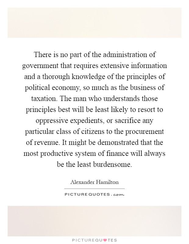 There is no part of the administration of government that requires extensive information and a thorough knowledge of the principles of political economy, so much as the business of taxation. The man who understands those principles best will be least likely to resort to oppressive expedients, or sacrifice any particular class of citizens to the procurement of revenue. It might be demonstrated that the most productive system of finance will always be the least burdensome Picture Quote #1