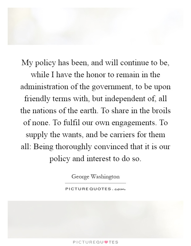 My policy has been, and will continue to be, while I have the honor to remain in the administration of the government, to be upon friendly terms with, but independent of, all the nations of the earth. To share in the broils of none. To fulfil our own engagements. To supply the wants, and be carriers for them all: Being thoroughly convinced that it is our policy and interest to do so Picture Quote #1