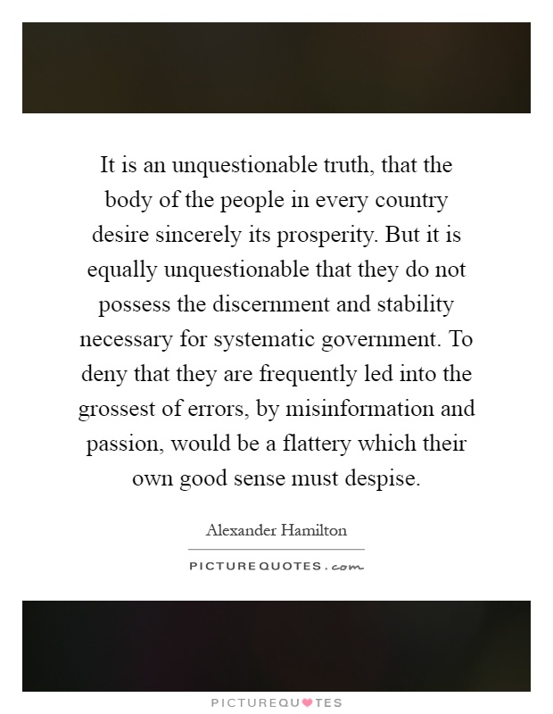 It is an unquestionable truth, that the body of the people in every country desire sincerely its prosperity. But it is equally unquestionable that they do not possess the discernment and stability necessary for systematic government. To deny that they are frequently led into the grossest of errors, by misinformation and passion, would be a flattery which their own good sense must despise Picture Quote #1