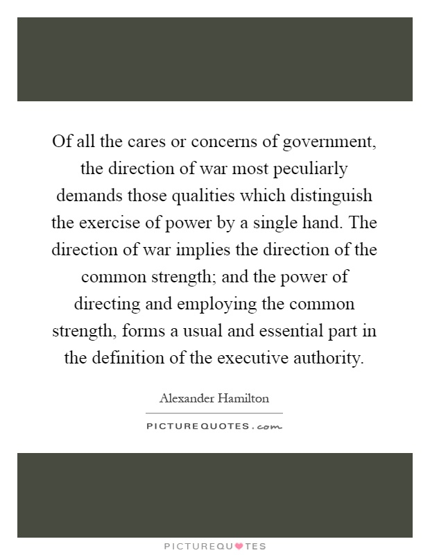 Of all the cares or concerns of government, the direction of war most peculiarly demands those qualities which distinguish the exercise of power by a single hand. The direction of war implies the direction of the common strength; and the power of directing and employing the common strength, forms a usual and essential part in the definition of the executive authority Picture Quote #1