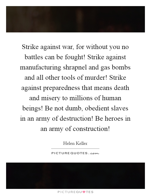 Strike against war, for without you no battles can be fought! Strike against manufacturing shrapnel and gas bombs and all other tools of murder! Strike against preparedness that means death and misery to millions of human beings! Be not dumb, obedient slaves in an army of destruction! Be heroes in an army of construction! Picture Quote #1
