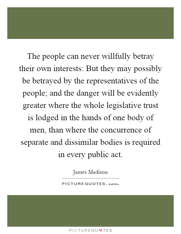 The people can never willfully betray their own interests: But they may possibly be betrayed by the representatives of the people; and the danger will be evidently greater where the whole legislative trust is lodged in the hands of one body of men, than where the concurrence of separate and dissimilar bodies is required in every public act Picture Quote #1
