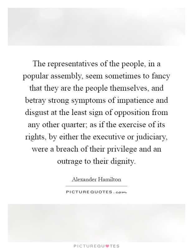 The representatives of the people, in a popular assembly, seem sometimes to fancy that they are the people themselves, and betray strong symptoms of impatience and disgust at the least sign of opposition from any other quarter; as if the exercise of its rights, by either the executive or judiciary, were a breach of their privilege and an outrage to their dignity Picture Quote #1
