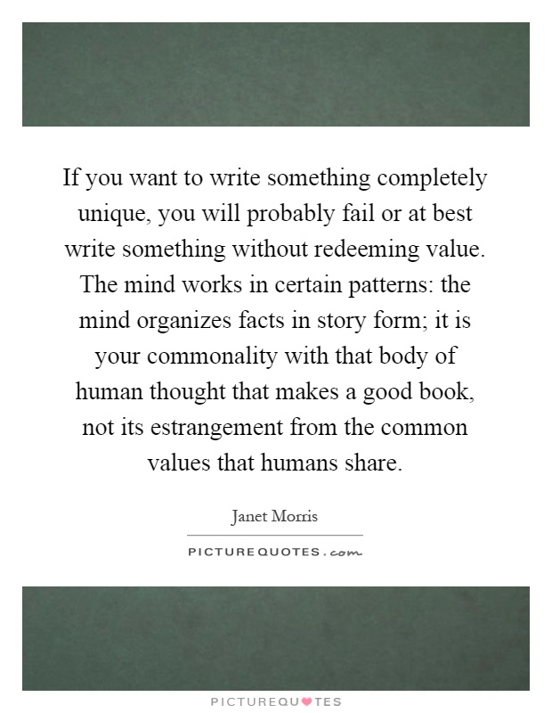 If you want to write something completely unique, you will probably fail or at best write something without redeeming value. The mind works in certain patterns: the mind organizes facts in story form; it is your commonality with that body of human thought that makes a good book, not its estrangement from the common values that humans share Picture Quote #1