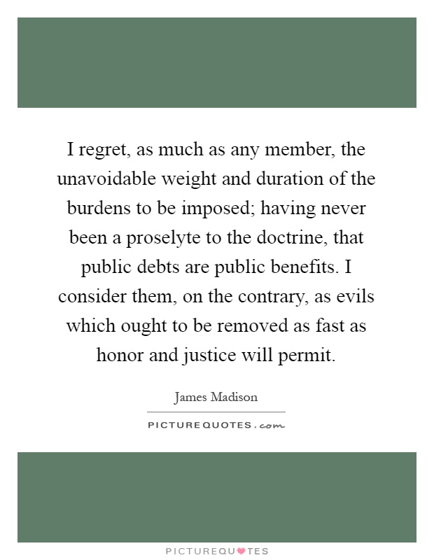 I regret, as much as any member, the unavoidable weight and duration of the burdens to be imposed; having never been a proselyte to the doctrine, that public debts are public benefits. I consider them, on the contrary, as evils which ought to be removed as fast as honor and justice will permit Picture Quote #1