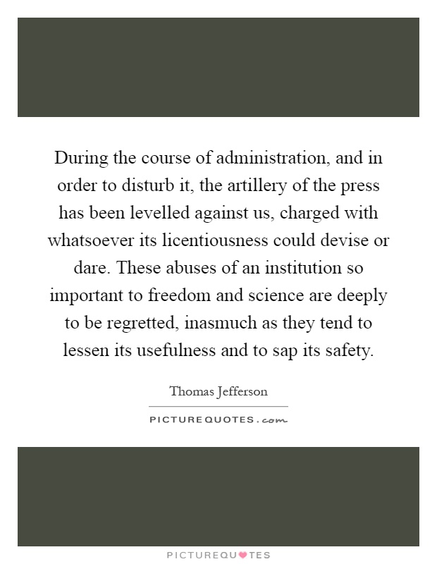 During the course of administration, and in order to disturb it, the artillery of the press has been levelled against us, charged with whatsoever its licentiousness could devise or dare. These abuses of an institution so important to freedom and science are deeply to be regretted, inasmuch as they tend to lessen its usefulness and to sap its safety Picture Quote #1