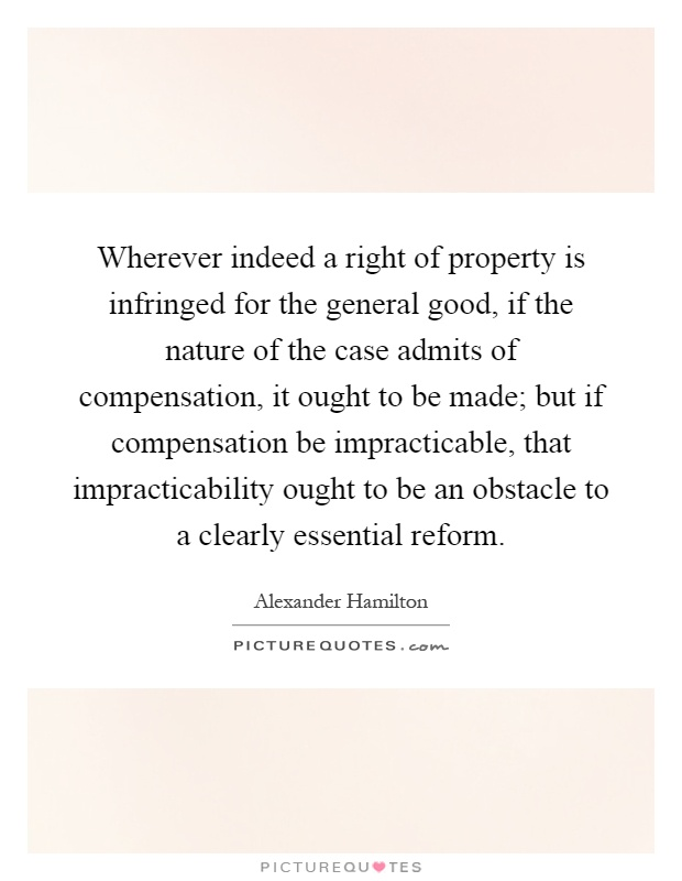 Wherever indeed a right of property is infringed for the general good, if the nature of the case admits of compensation, it ought to be made; but if compensation be impracticable, that impracticability ought to be an obstacle to a clearly essential reform Picture Quote #1