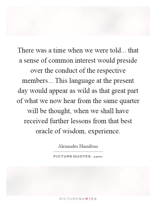 There was a time when we were told... that a sense of common interest would preside over the conduct of the respective members... This language at the present day would appear as wild as that great part of what we now hear from the same quarter will be thought, when we shall have received further lessons from that best oracle of wisdom, experience Picture Quote #1