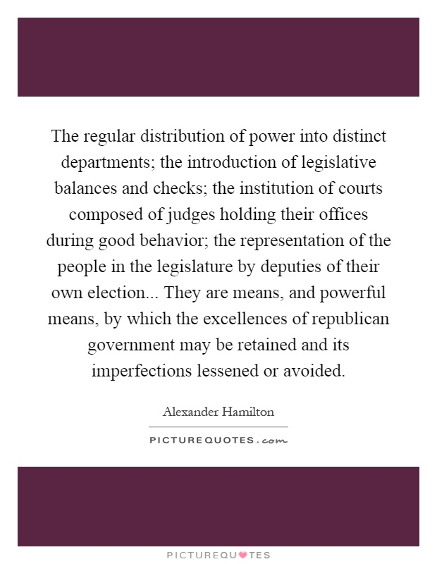 The regular distribution of power into distinct departments; the introduction of legislative balances and checks; the institution of courts composed of judges holding their offices during good behavior; the representation of the people in the legislature by deputies of their own election... They are means, and powerful means, by which the excellences of republican government may be retained and its imperfections lessened or avoided Picture Quote #1