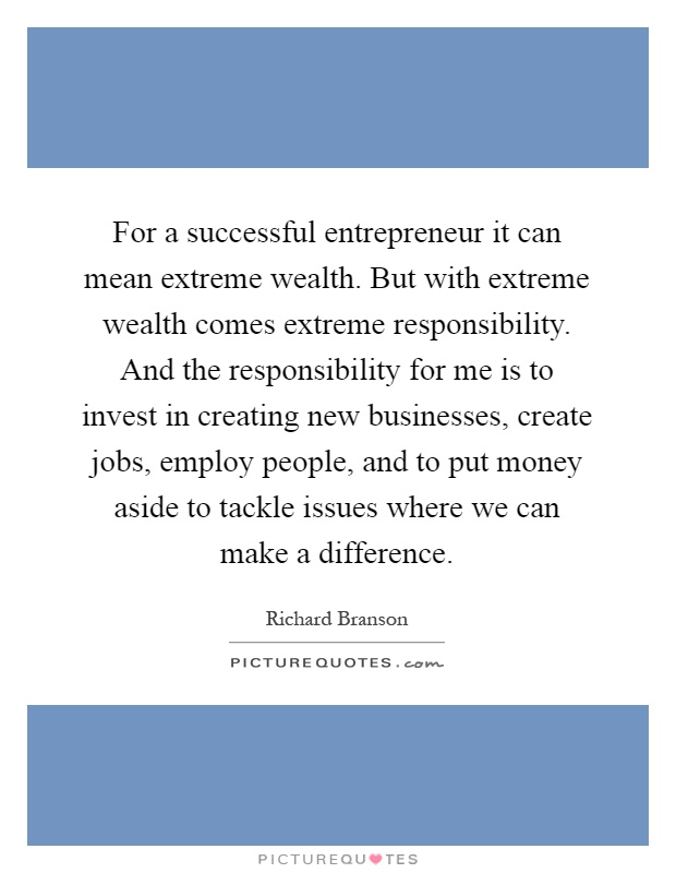 For a successful entrepreneur it can mean extreme wealth. But with extreme wealth comes extreme responsibility. And the responsibility for me is to invest in creating new businesses, create jobs, employ people, and to put money aside to tackle issues where we can make a difference Picture Quote #1