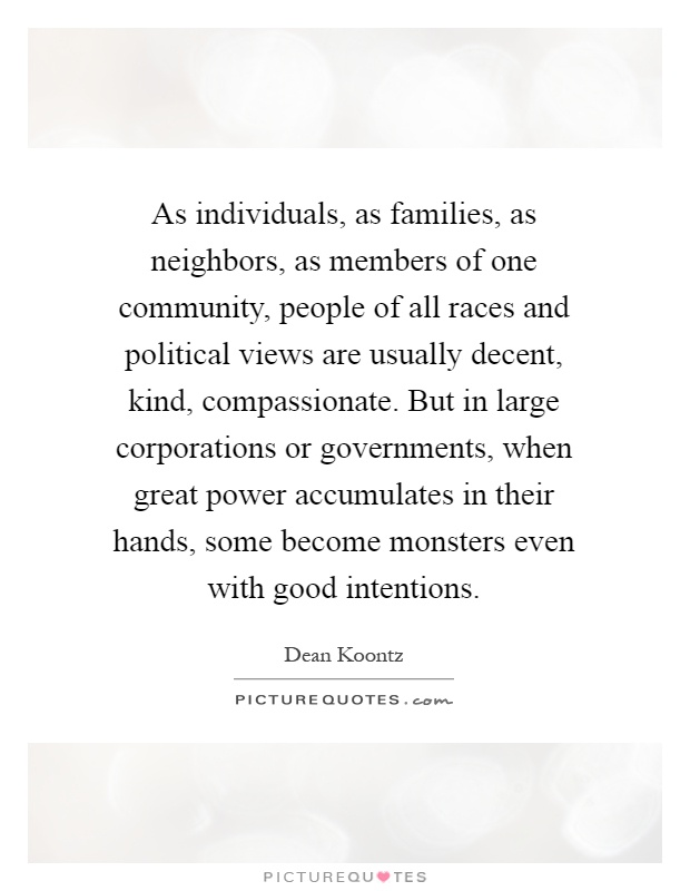 As individuals, as families, as neighbors, as members of one community, people of all races and political views are usually decent, kind, compassionate. But in large corporations or governments, when great power accumulates in their hands, some become monsters even with good intentions Picture Quote #1