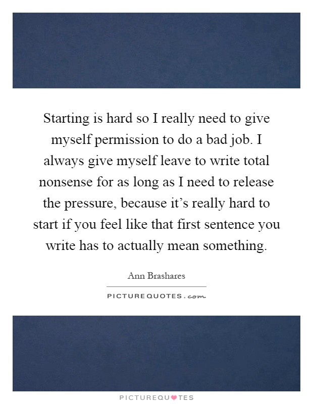 Starting is hard so I really need to give myself permission to do a bad job. I always give myself leave to write total nonsense for as long as I need to release the pressure, because it's really hard to start if you feel like that first sentence you write has to actually mean something Picture Quote #1
