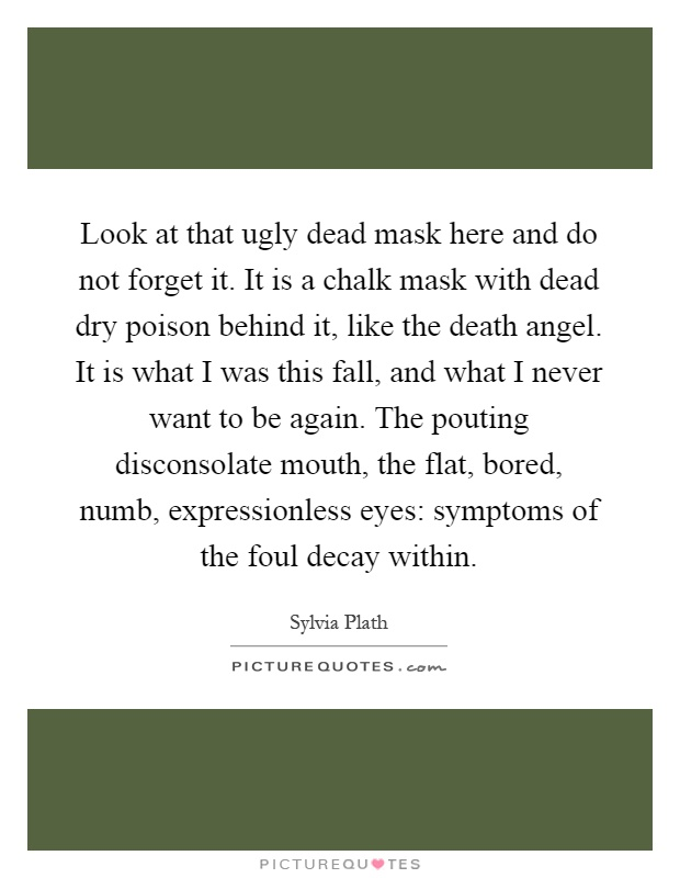 Look at that ugly dead mask here and do not forget it. It is a chalk mask with dead dry poison behind it, like the death angel. It is what I was this fall, and what I never want to be again. The pouting disconsolate mouth, the flat, bored, numb, expressionless eyes: symptoms of the foul decay within Picture Quote #1