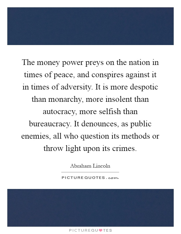 The money power preys on the nation in times of peace, and conspires against it in times of adversity. It is more despotic than monarchy, more insolent than autocracy, more selfish than bureaucracy. It denounces, as public enemies, all who question its methods or throw light upon its crimes Picture Quote #1