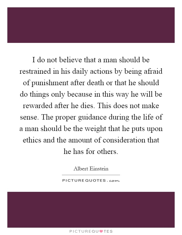I do not believe that a man should be restrained in his daily actions by being afraid of punishment after death or that he should do things only because in this way he will be rewarded after he dies. This does not make sense. The proper guidance during the life of a man should be the weight that he puts upon ethics and the amount of consideration that he has for others Picture Quote #1