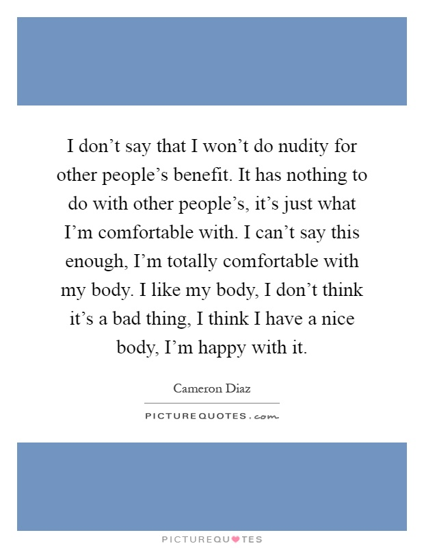 I don't say that I won't do nudity for other people's benefit. It has nothing to do with other people's, it's just what I'm comfortable with. I can't say this enough, I'm totally comfortable with my body. I like my body, I don't think it's a bad thing, I think I have a nice body, I'm happy with it Picture Quote #1