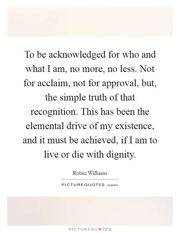 To be acknowledged for who and what I am, no more, no less. Not for acclaim, not for approval, but, the simple truth of that recognition. This has been the elemental drive of my existence, and it must be achieved, if I am to live or die with dignity Picture Quote #1