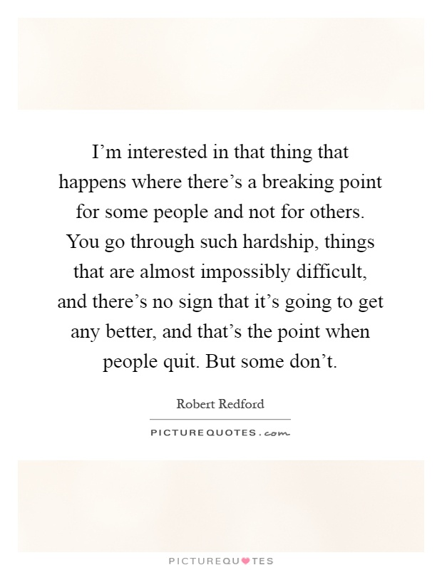 I'm interested in that thing that happens where there's a breaking point for some people and not for others. You go through such hardship, things that are almost impossibly difficult, and there's no sign that it's going to get any better, and that's the point when people quit. But some don't Picture Quote #1