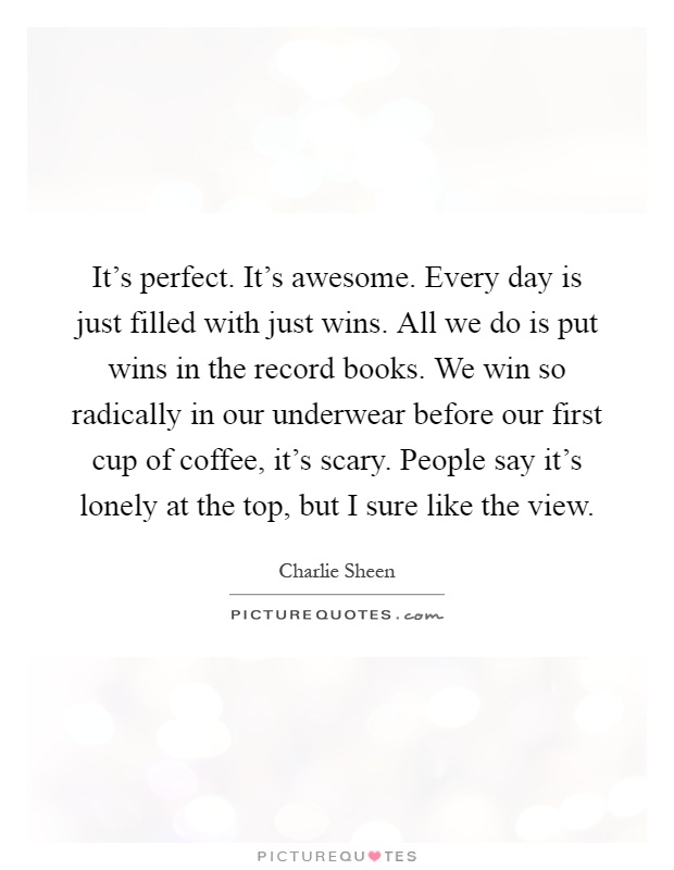 It's perfect. It's awesome. Every day is just filled with just wins. All we do is put wins in the record books. We win so radically in our underwear before our first cup of coffee, it's scary. People say it's lonely at the top, but I sure like the view Picture Quote #1