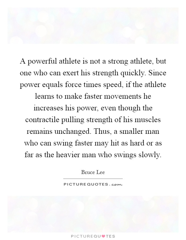 A powerful athlete is not a strong athlete, but one who can exert his strength quickly. Since power equals force times speed, if the athlete learns to make faster movements he increases his power, even though the contractile pulling strength of his muscles remains unchanged. Thus, a smaller man who can swing faster may hit as hard or as far as the heavier man who swings slowly Picture Quote #1