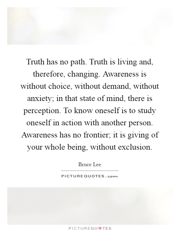 Truth has no path. Truth is living and, therefore, changing. Awareness is without choice, without demand, without anxiety; in that state of mind, there is perception. To know oneself is to study oneself in action with another person. Awareness has no frontier; it is giving of your whole being, without exclusion Picture Quote #1