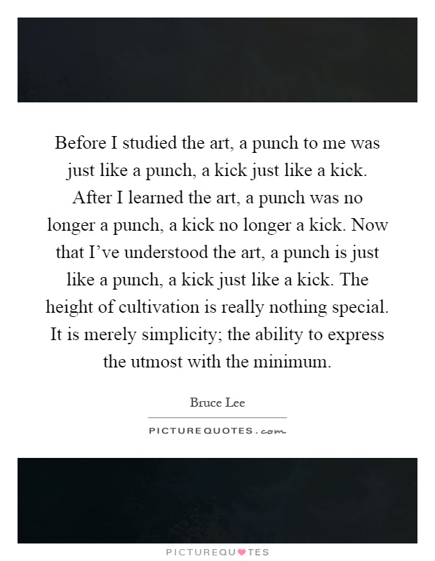Before I studied the art, a punch to me was just like a punch, a kick just like a kick. After I learned the art, a punch was no longer a punch, a kick no longer a kick. Now that I've understood the art, a punch is just like a punch, a kick just like a kick. The height of cultivation is really nothing special. It is merely simplicity; the ability to express the utmost with the minimum Picture Quote #1