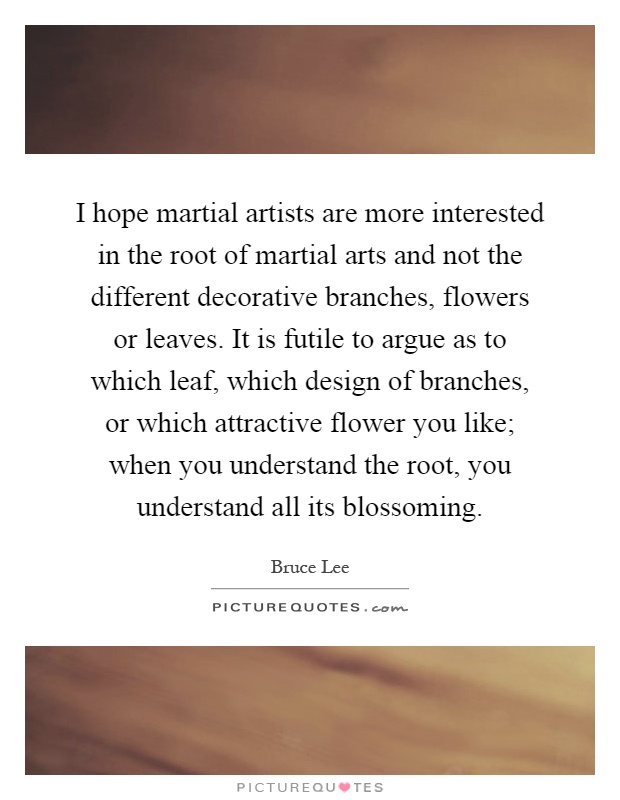 I hope martial artists are more interested in the root of martial arts and not the different decorative branches, flowers or leaves. It is futile to argue as to which leaf, which design of branches, or which attractive flower you like; when you understand the root, you understand all its blossoming Picture Quote #1