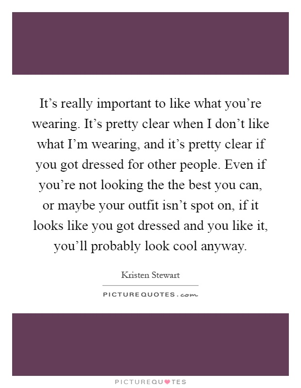 It's really important to like what you're wearing. It's pretty clear when I don't like what I'm wearing, and it's pretty clear if you got dressed for other people. Even if you're not looking the the best you can, or maybe your outfit isn't spot on, if it looks like you got dressed and you like it, you'll probably look cool anyway Picture Quote #1