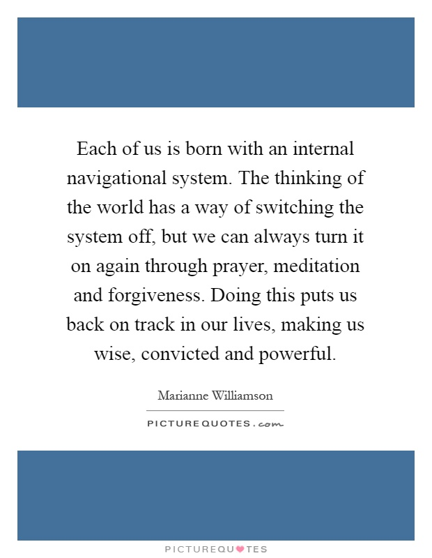 Each of us is born with an internal navigational system. The thinking of the world has a way of switching the system off, but we can always turn it on again through prayer, meditation and forgiveness. Doing this puts us back on track in our lives, making us wise, convicted and powerful Picture Quote #1