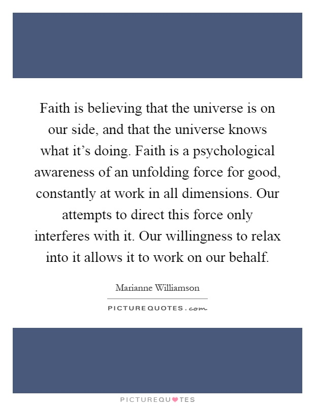 Faith is believing that the universe is on our side, and that the universe knows what it's doing. Faith is a psychological awareness of an unfolding force for good, constantly at work in all dimensions. Our attempts to direct this force only interferes with it. Our willingness to relax into it allows it to work on our behalf Picture Quote #1