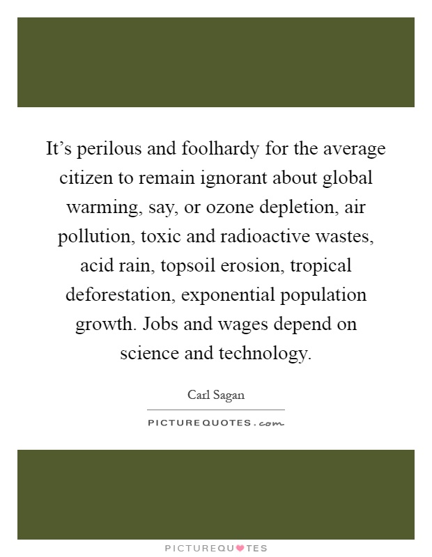 It's perilous and foolhardy for the average citizen to remain ignorant about global warming, say, or ozone depletion, air pollution, toxic and radioactive wastes, acid rain, topsoil erosion, tropical deforestation, exponential population growth. Jobs and wages depend on science and technology Picture Quote #1