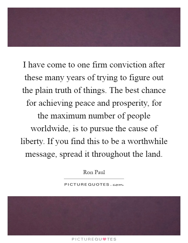 I have come to one firm conviction after these many years of trying to figure out the plain truth of things. The best chance for achieving peace and prosperity, for the maximum number of people worldwide, is to pursue the cause of liberty. If you find this to be a worthwhile message, spread it throughout the land Picture Quote #1