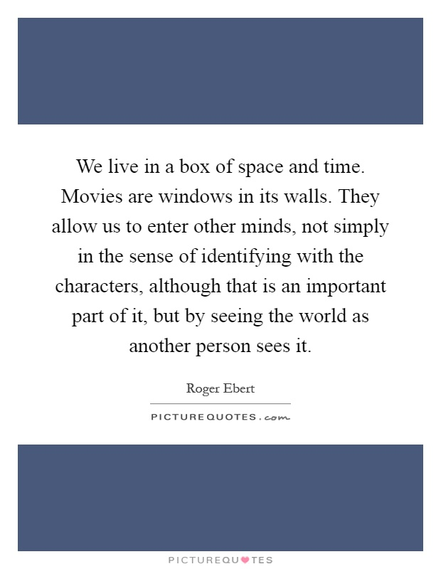 We live in a box of space and time. Movies are windows in its walls. They allow us to enter other minds, not simply in the sense of identifying with the characters, although that is an important part of it, but by seeing the world as another person sees it Picture Quote #1