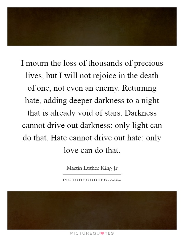 I mourn the loss of thousands of precious lives, but I will not rejoice in the death of one, not even an enemy. Returning hate, adding deeper darkness to a night that is already void of stars. Darkness cannot drive out darkness: only light can do that. Hate cannot drive out hate: only love can do that Picture Quote #1